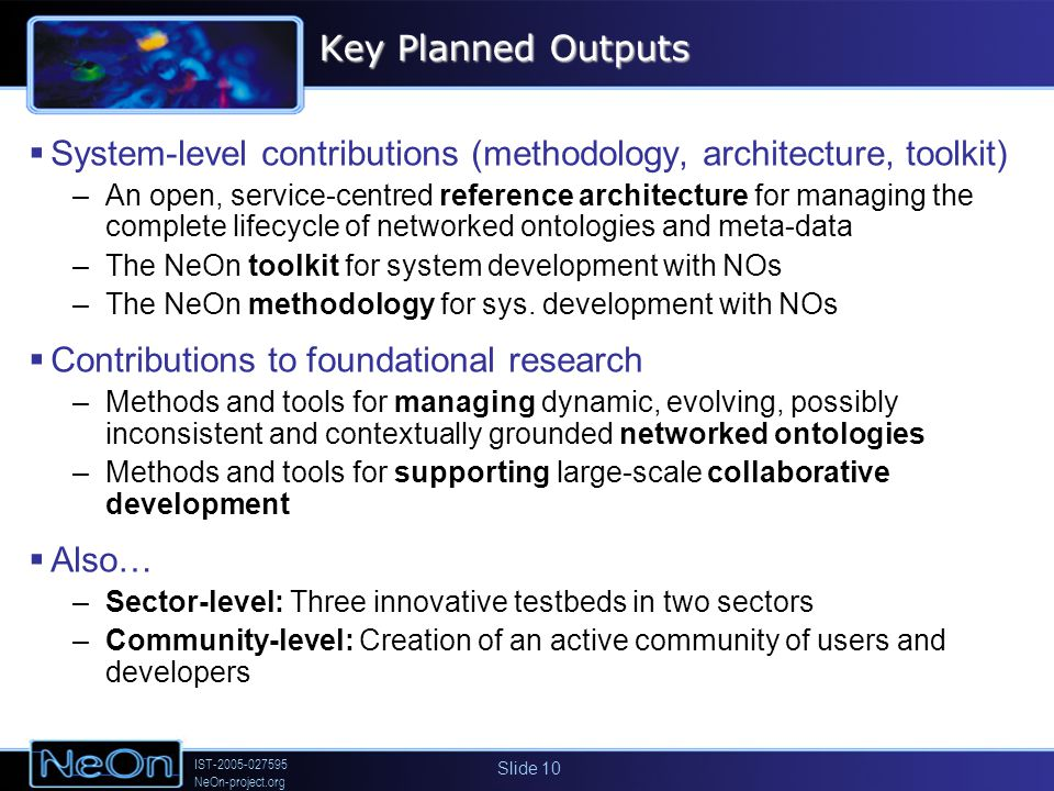 IST-2005-027595 NeOn-project.org Slide 10 Key Planned Outputs System-level contributions (methodology, architecture, toolkit) –An open, service-centred reference architecture for managing the complete lifecycle of networked ontologies and meta-data –The NeOn toolkit for system development with NOs –The NeOn methodology for sys.