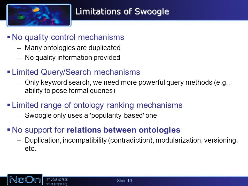 IST-2005-027595 NeOn-project.org Slide 19 Limitations of Swoogle No quality control mechanisms –Many ontologies are duplicated –No quality information provided Limited Query/Search mechanisms –Only keyword search, we need more powerful query methods (e.g., ability to pose formal queries) Limited range of ontology ranking mechanisms –Swoogle only uses a popularity-based one No support for relations between ontologies –Duplication, incompatibility (contradiction), modularization, versioning, etc.