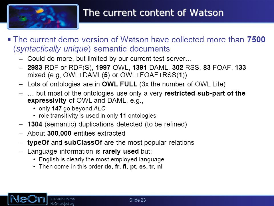 IST-2005-027595 NeOn-project.org Slide 23 The current content of Watson The current demo version of Watson have collected more than 7500 (syntactically unique) semantic documents –Could do more, but limited by our current test server… –2983 RDF or RDF(S), 1997 OWL, 1391 DAML, 302 RSS, 83 FOAF, 133 mixed (e.g, OWL+DAML(5) or OWL+FOAF+RSS(1)) –Lots of ontologies are in OWL FULL (3x the number of OWL Lite) –… but most of the ontologies use only a very restricted sub-part of the expressivity of OWL and DAML, e.g., only 147 go beyond ALC role transitivity is used in only 11 ontologies –1304 (semantic) duplications detected (to be refined) –About 300,000 entities extracted –typeOf and subClassOf are the most popular relations –Language information is rarely used but: English is clearly the most employed language Then come in this order de, fr, fi, pt, es, tr, nl