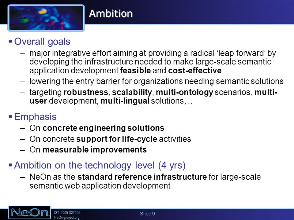 IST-2005-027595 NeOn-project.org Slide 9Ambition Overall goals –major integrative effort aiming at providing a radical leap forward by developing the