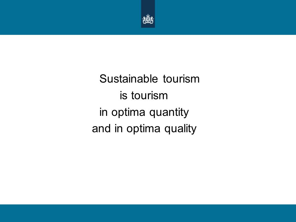 Sustainable tourism is tourism in optima quantity and in optima quality