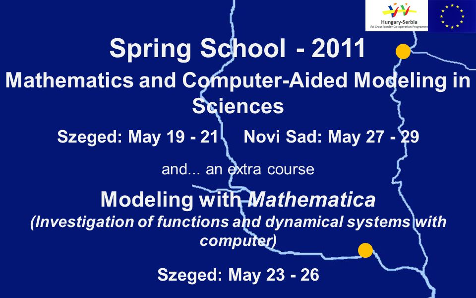 Spring School - 2011 Mathematics and Computer-Aided Modeling in Sciences Szeged: May 19 - 21 Novi Sad: May 27 - 29 and...