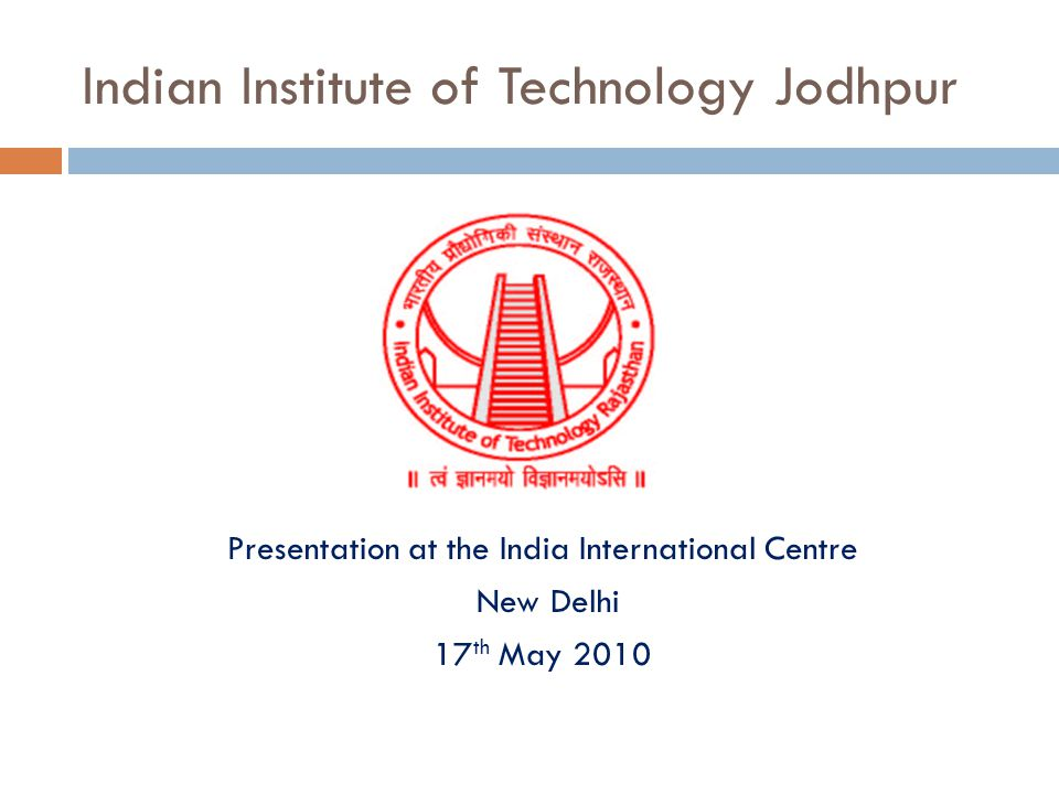 Indian Institute of Technology Jodhpur Presentation at the India International Centre New Delhi 17 th May 2010