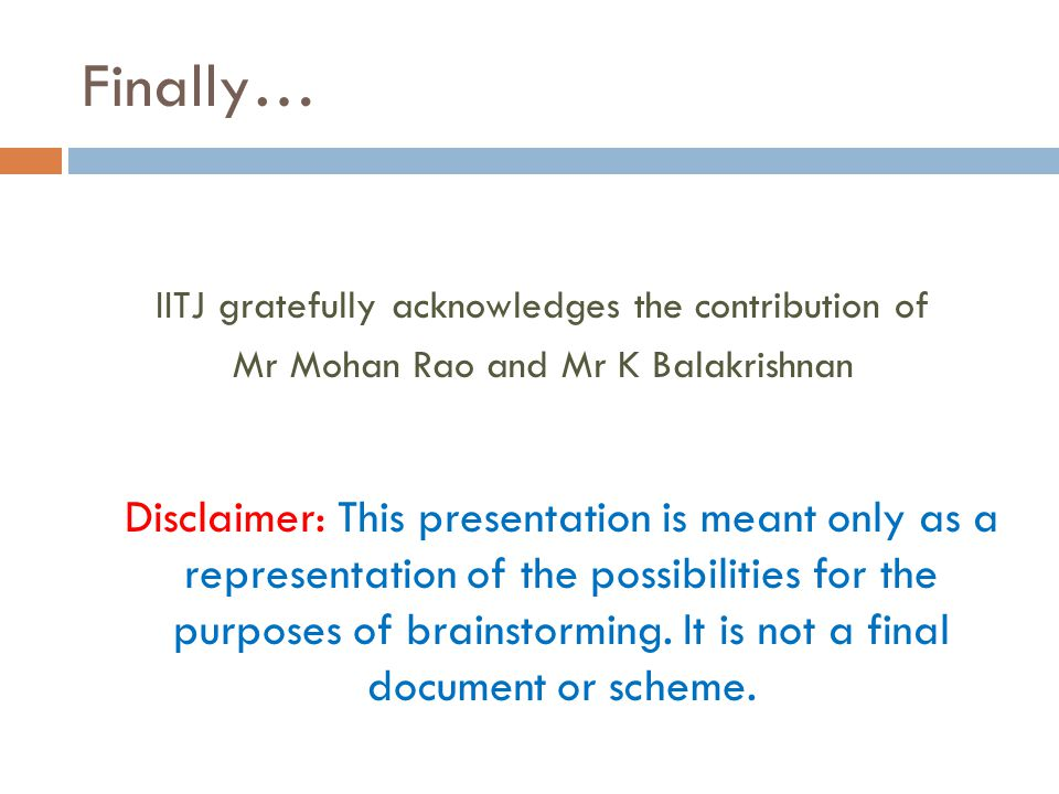Finally… IITJ gratefully acknowledges the contribution of Mr Mohan Rao and Mr K Balakrishnan Disclaimer: This presentation is meant only as a representation of the possibilities for the purposes of brainstorming.