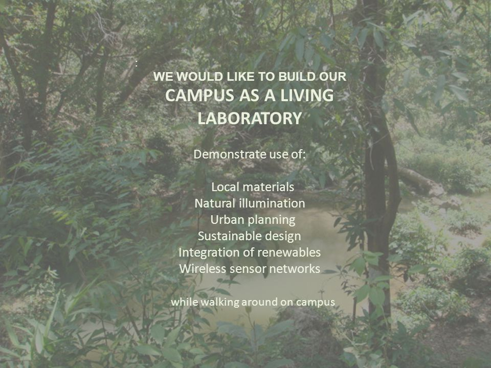 : WE WOULD LIKE TO BUILD OUR CAMPUS AS A LIVING LABORATORY Demonstrate use of: Local materials Natural illumination Urban planning Sustainable design Integration of renewables Wireless sensor networks while walking around on campus