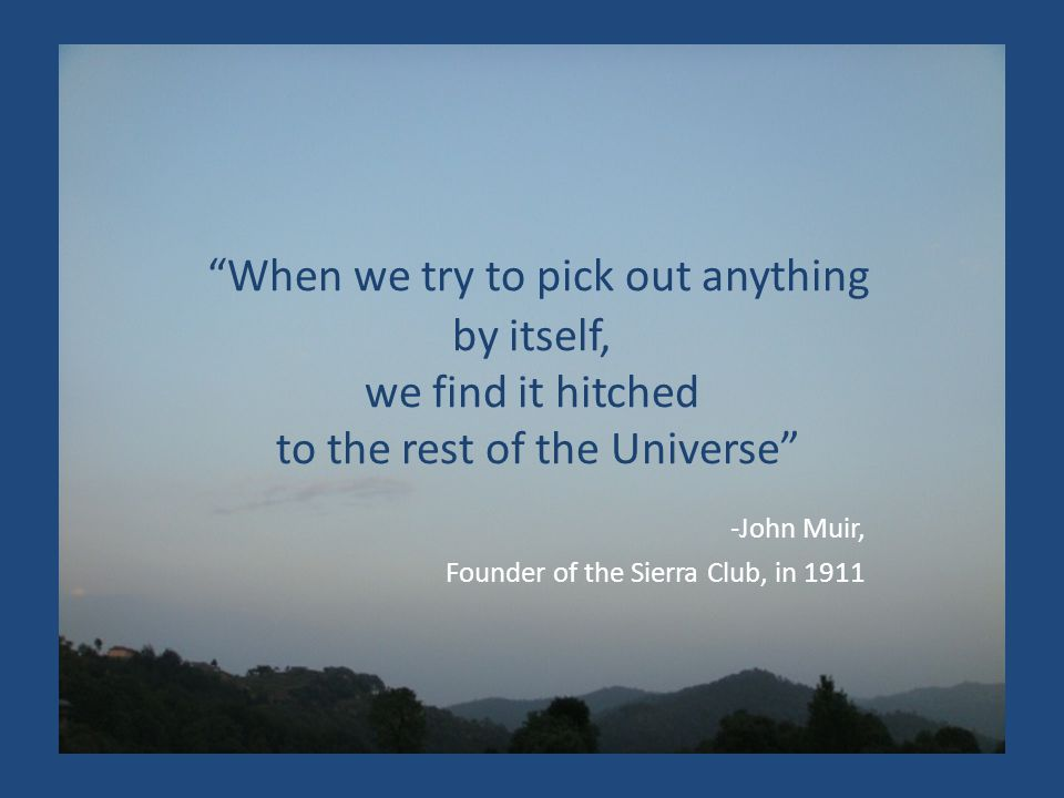 When we try to pick out anything by itself, we find it hitched to the rest of the Universe -John Muir, Founder of the Sierra Club, in 1911