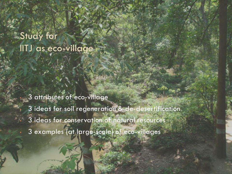 Study for IITJ as eco-village 3 attributes of eco-village 3 ideas for soil regeneration & de-desertification 3 ideas for conservation of natural resources 3 examples (at large-scale) of eco-villages