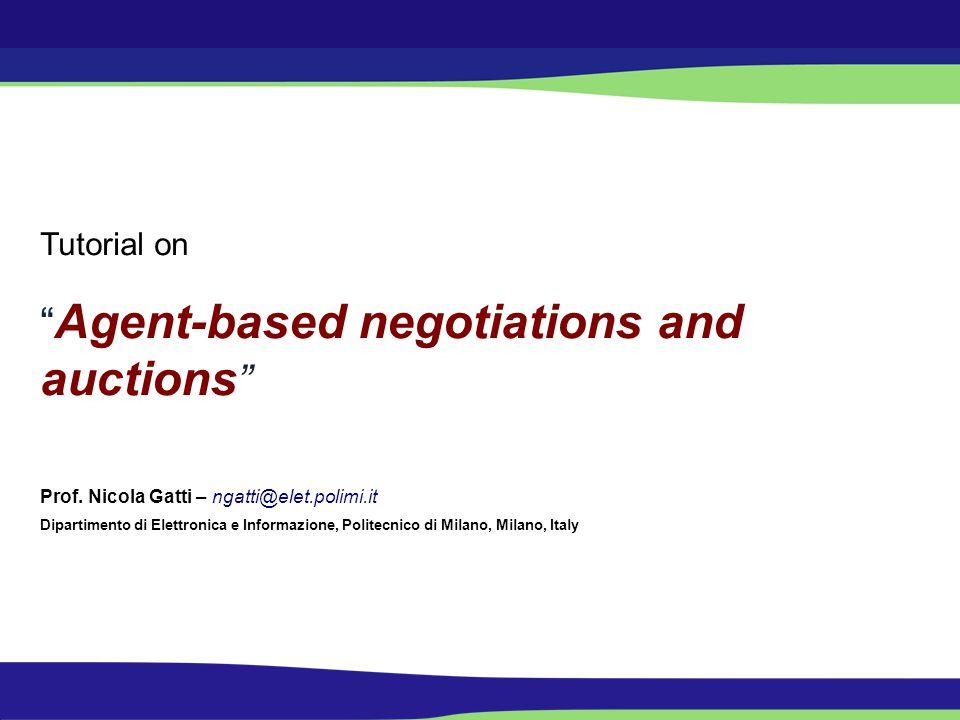 Tutorial on Agent-based negotiations and auctions Prof. Nicola Gatti – ngatti@elet.polimi.it Dipartimento di Elettronica e Informazione, Politecnico d