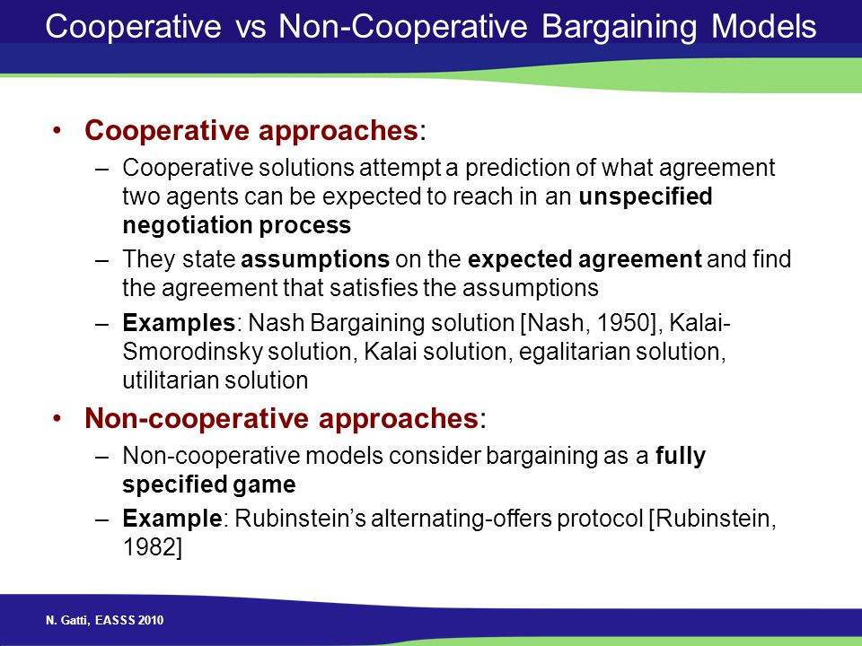 N. Gatti, EASSS 2010 Cooperative vs Non-Cooperative Bargaining Models Cooperative approaches: –Cooperative solutions attempt a prediction of what agre