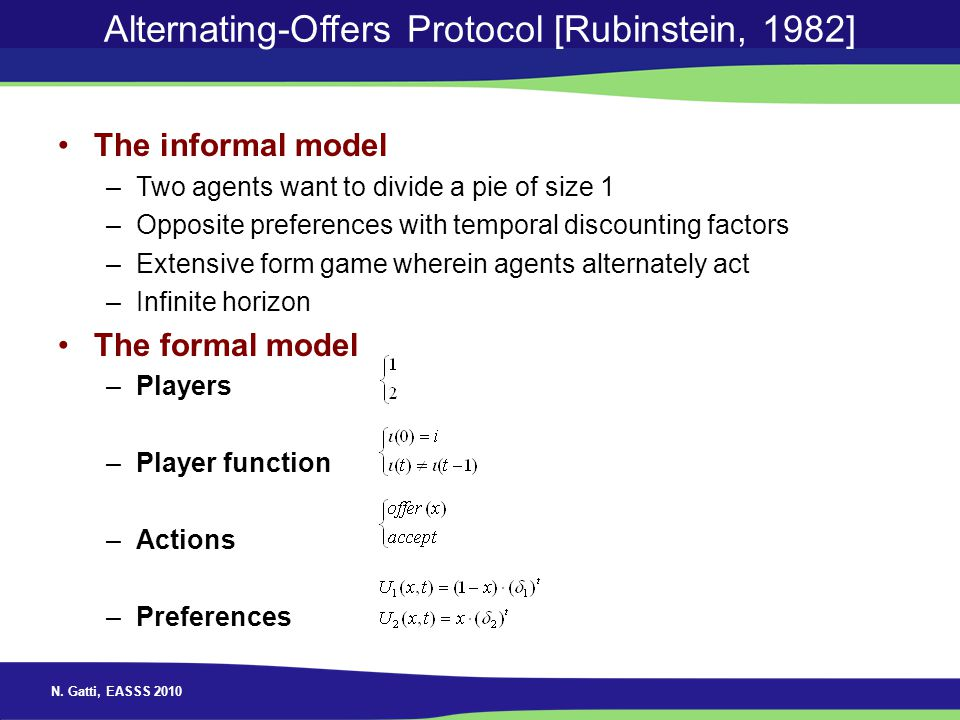 N. Gatti, EASSS 2010 Alternating-Offers Protocol [Rubinstein, 1982] The informal model –Two agents want to divide a pie of size 1 –Opposite preference
