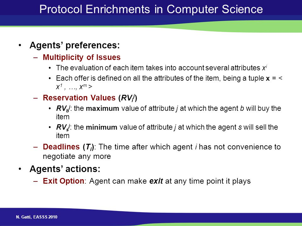 N. Gatti, EASSS 2010 Protocol Enrichments in Computer Science Agents preferences: –Multiplicity of Issues The evaluation of each item takes into accou