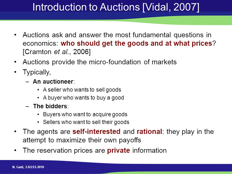 N. Gatti, EASSS 2010 Introduction to Auctions [Vidal, 2007] Auctions ask and answer the most fundamental questions in economics: who should get the go