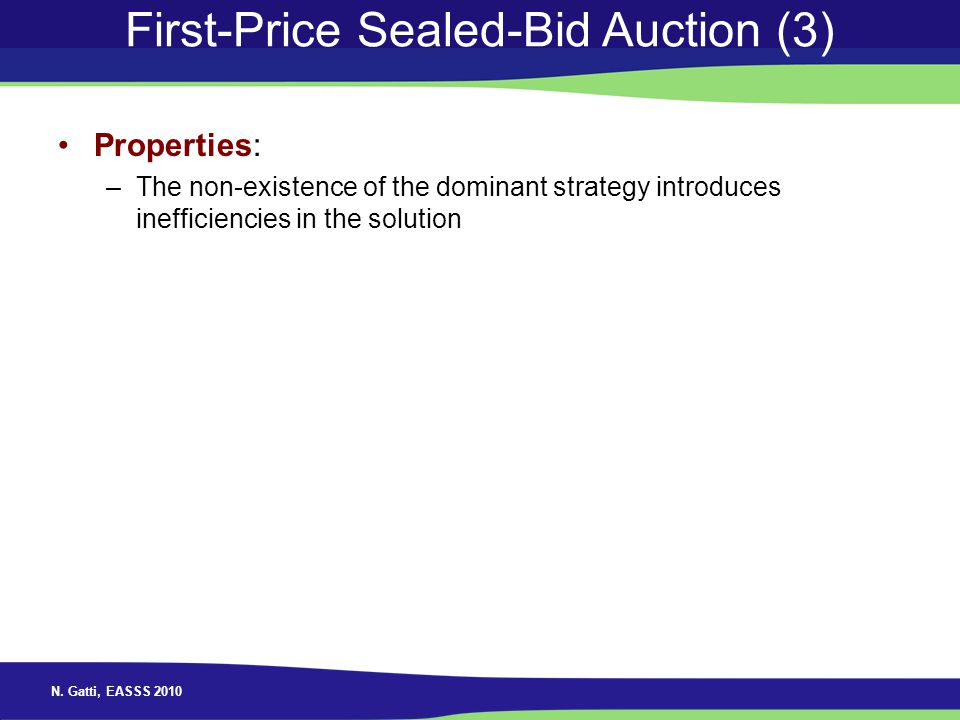 N. Gatti, EASSS 2010 First-Price Sealed-Bid Auction (3) Properties: –The non-existence of the dominant strategy introduces inefficiencies in the solut