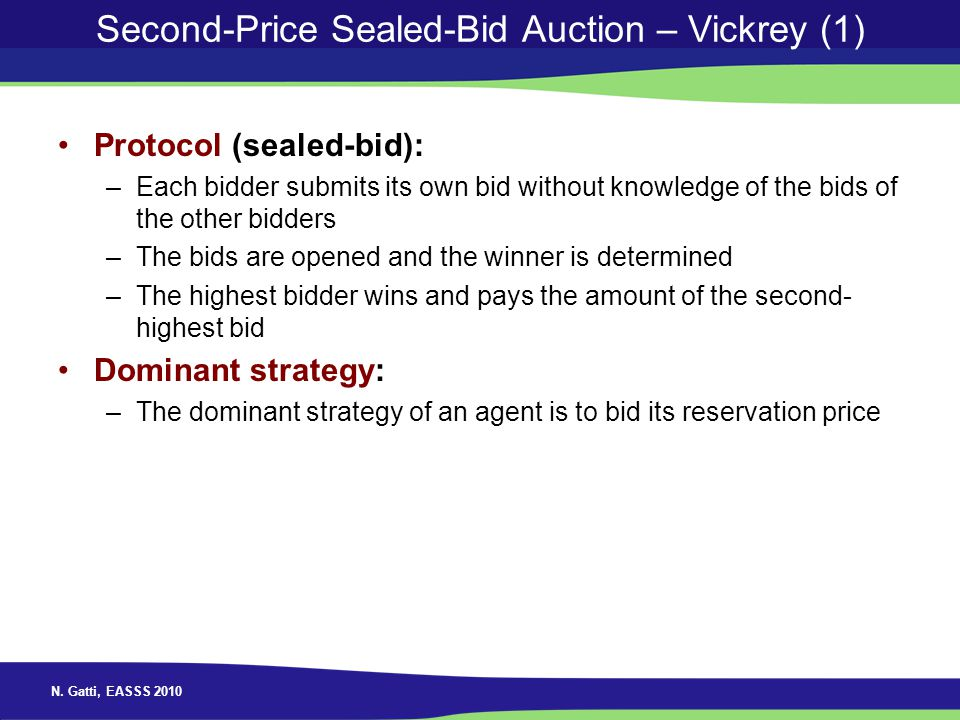 N. Gatti, EASSS 2010 Second-Price Sealed-Bid Auction – Vickrey (1) Protocol (sealed-bid): –Each bidder submits its own bid without knowledge of the bi