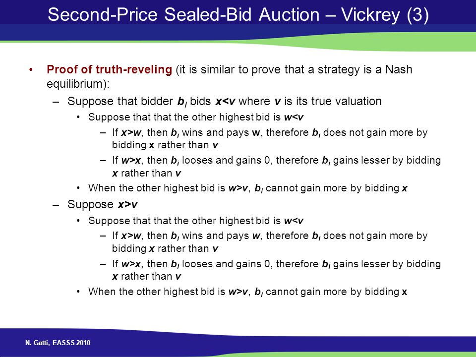 N. Gatti, EASSS 2010 Second-Price Sealed-Bid Auction – Vickrey (3) Proof of truth-reveling (it is similar to prove that a strategy is a Nash equilibri