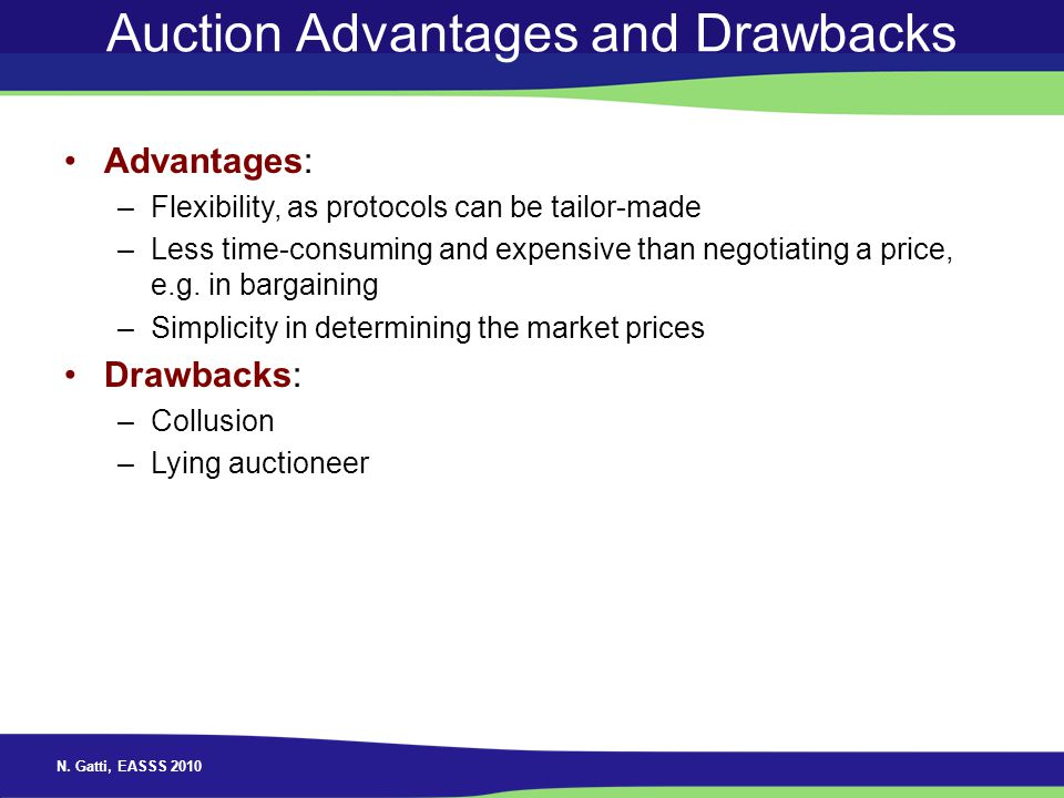 N. Gatti, EASSS 2010 Auction Advantages and Drawbacks Advantages: –Flexibility, as protocols can be tailor-made –Less time-consuming and expensive tha
