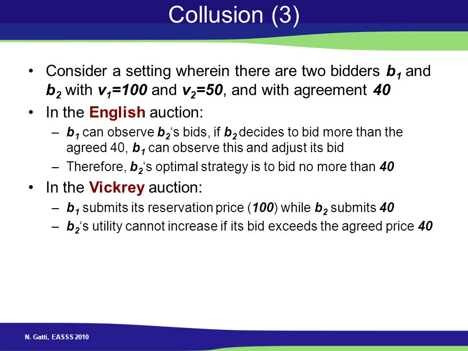 N. Gatti, EASSS 2010 Collusion (3) Consider a setting wherein there are two bidders b 1 and b 2 with v 1 =100 and v 2 =50, and with agreement 40 In th