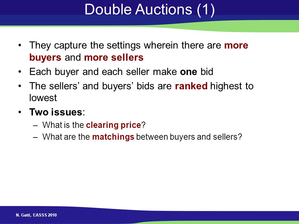 N. Gatti, EASSS 2010 Double Auctions (1) They capture the settings wherein there are more buyers and more sellers Each buyer and each seller make one