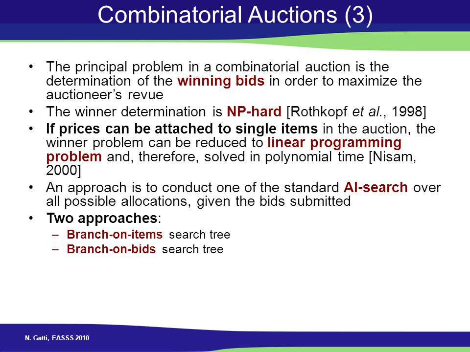 N. Gatti, EASSS 2010 Combinatorial Auctions (3) The principal problem in a combinatorial auction is the determination of the winning bids in order to