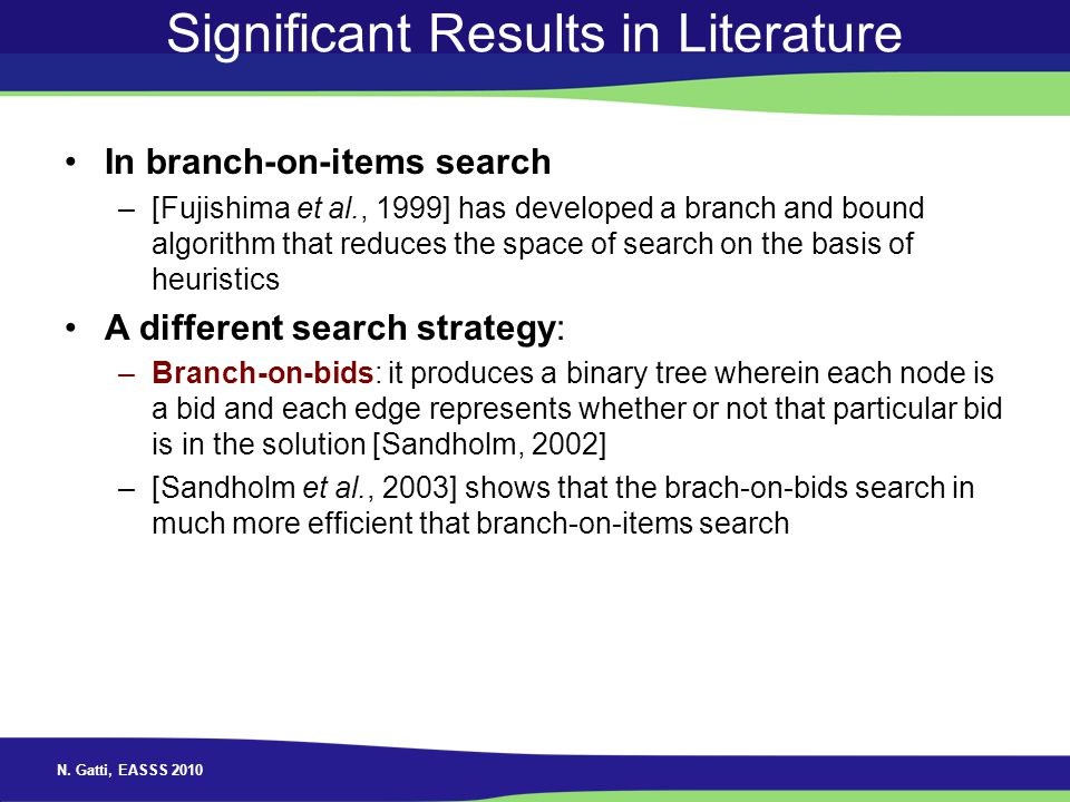 N. Gatti, EASSS 2010 Significant Results in Literature In branch-on-items search –[Fujishima et al., 1999] has developed a branch and bound algorithm