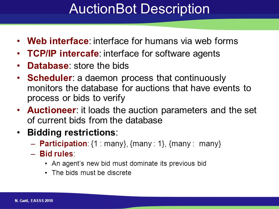 N. Gatti, EASSS 2010 AuctionBot Description Web interface: interface for humans via web forms TCP/IP intercafe: interface for software agents Database