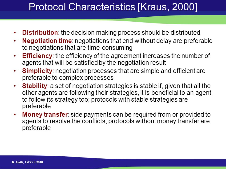 N. Gatti, EASSS 2010 Protocol Characteristics [Kraus, 2000] Distribution: the decision making process should be distributed Negotiation time: negotiat
