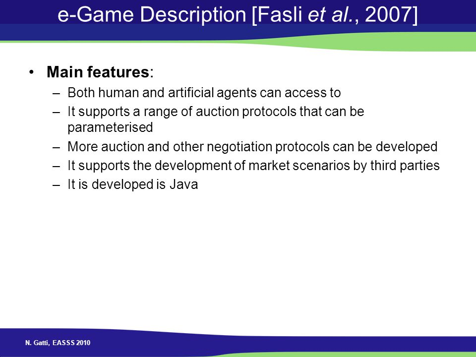 N. Gatti, EASSS 2010 e-Game Description [Fasli et al., 2007] Main features: –Both human and artificial agents can access to –It supports a range of au