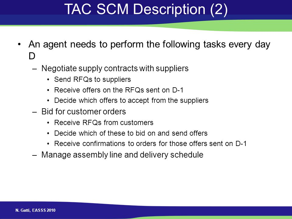 N. Gatti, EASSS 2010 TAC SCM Description (2) An agent needs to perform the following tasks every day D –Negotiate supply contracts with suppliers Send