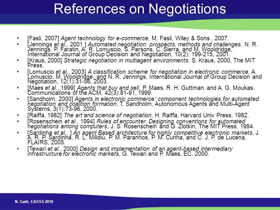 N. Gatti, EASSS 2010 References on Negotiations [Fasli, 2007] Agent technology for e-commerce, M. Fasli, Wiley & Sons, 2007. [Jennings et al., 2001 ]