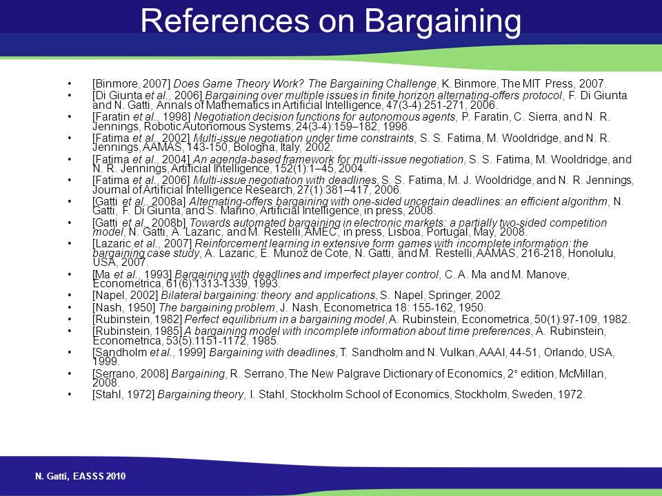 N. Gatti, EASSS 2010 References on Bargaining [Binmore, 2007] Does Game Theory Work? The Bargaining Challenge, K. Binmore, The MIT Press, 2007. [Di Gi