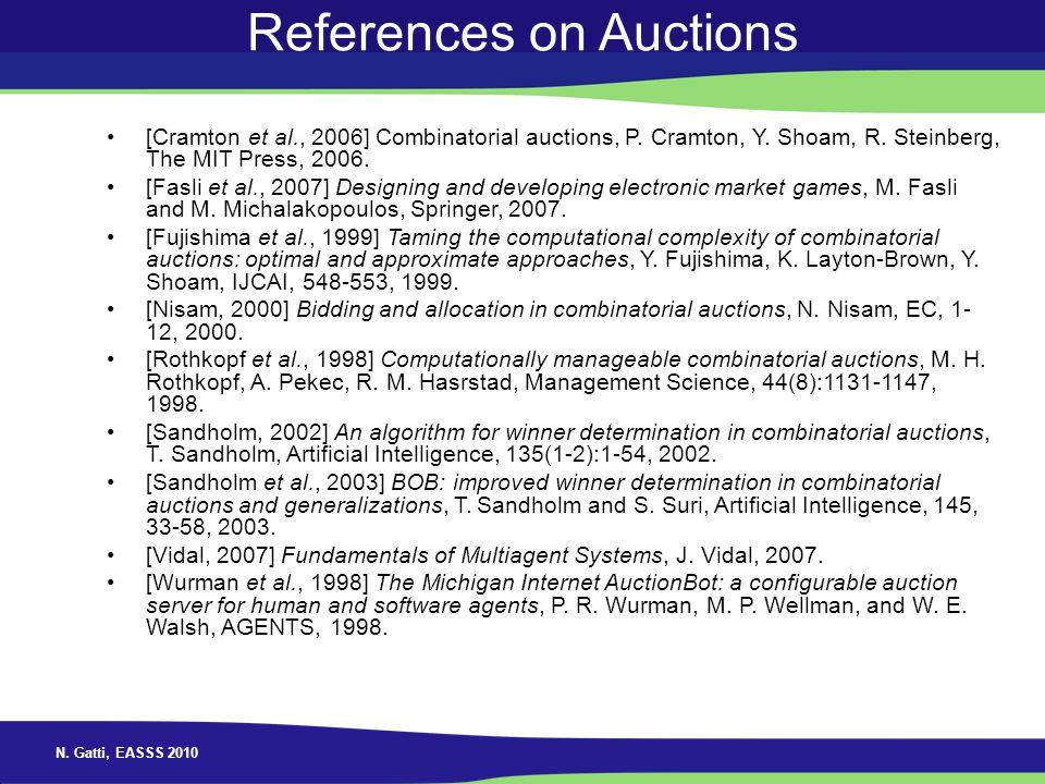 N. Gatti, EASSS 2010 References on Auctions [Cramton et al., 2006] Combinatorial auctions, P. Cramton, Y. Shoam, R. Steinberg, The MIT Press, 2006. [F