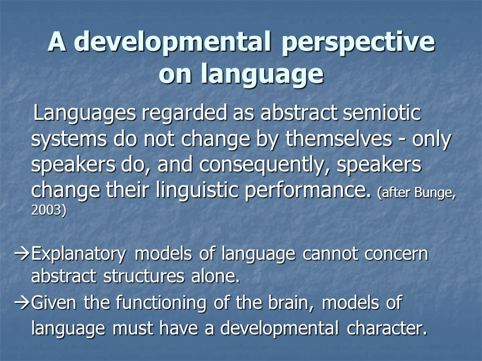 A developmental perspective on language Languages regarded as abstract semiotic systems do not change by themselves - only speakers do, and consequently, speakers change their linguistic performance.