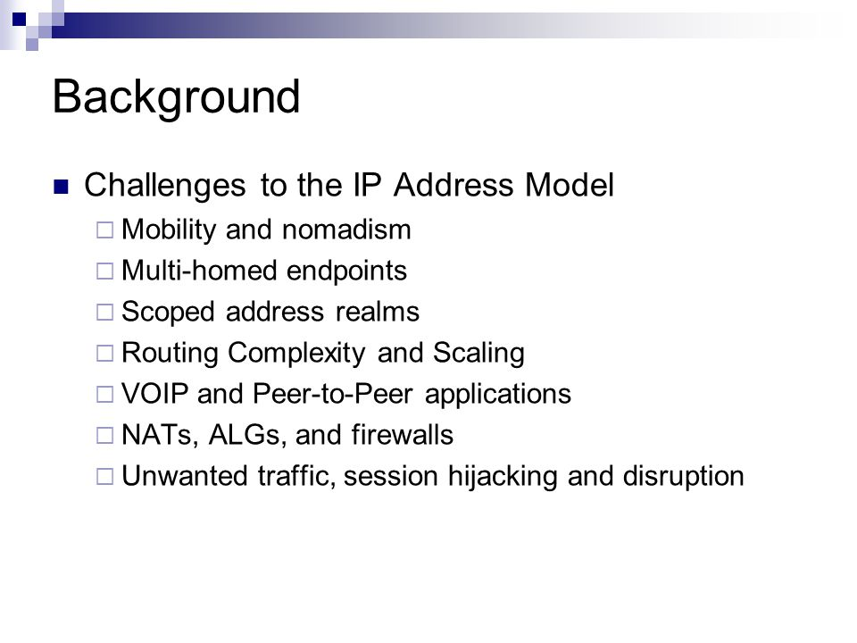 Background Challenges to the IP Address Model Mobility and nomadism Multi-homed endpoints Scoped address realms Routing Complexity and Scaling VOIP and Peer-to-Peer applications NATs, ALGs, and firewalls Unwanted traffic, session hijacking and disruption