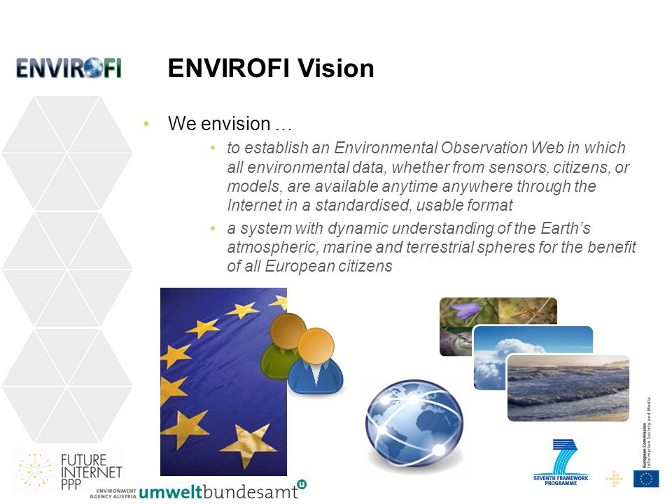 ENVIROFI Vision We envision … to establish an Environmental Observation Web in which all environmental data, whether from sensors, citizens, or models, are available anytime anywhere through the Internet in a standardised, usable format a system with dynamic understanding of the Earths atmospheric, marine and terrestrial spheres for the benefit of all European citizens