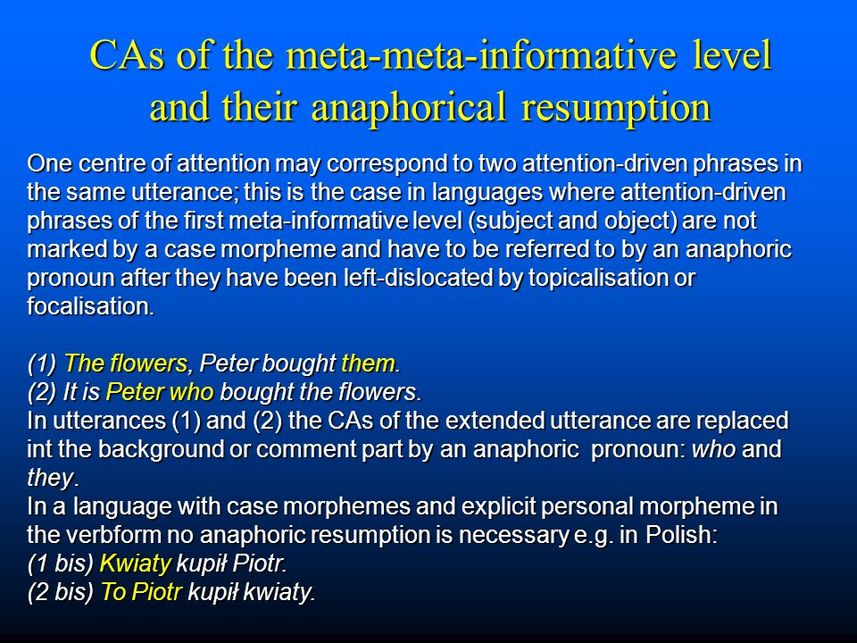 CAs of the meta-meta-informative level and their anaphorical resumption One centre of attention may correspond to two attention-driven phrases in the same utterance; this is the case in languages where attention-driven phrases of the first meta-informative level (subject and object) are not marked by a case morpheme and have to be referred to by an anaphoric pronoun after they have been left-dislocated by topicalisation or focalisation.
