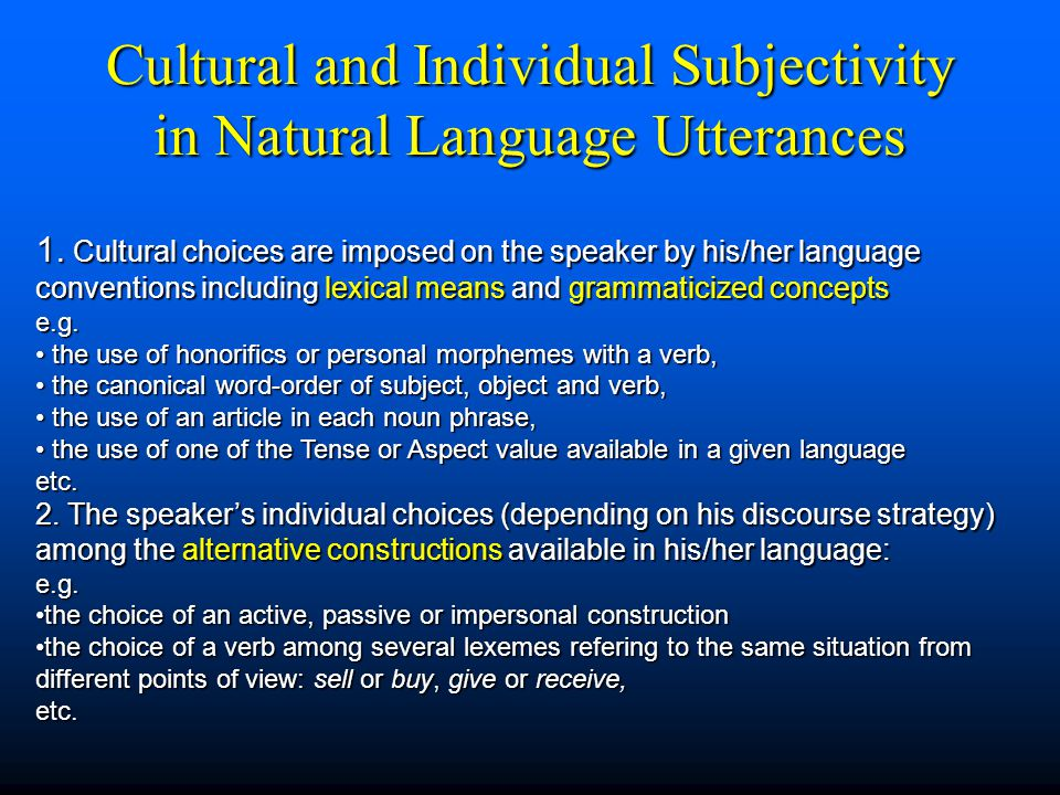 Cultural and Individual Subjectivity in Natural Language Utterances 1. Cultural choices are imposed on the speaker by his/her language conventions inc