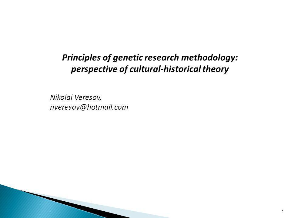 Principles of genetic research methodology: perspective of cultural-historical theory Nikolai Veresov, nveresov@hotmail.com 1