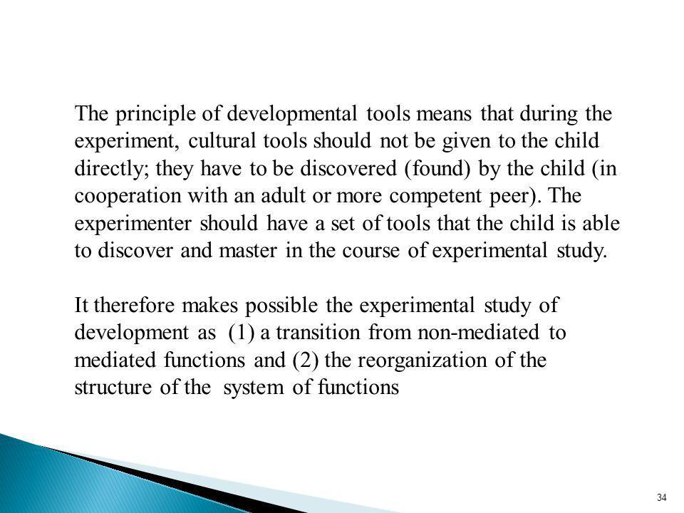 34 The principle of developmental tools means that during the experiment, cultural tools should not be given to the child directly; they have to be discovered (found) by the child (in cooperation with an adult or more competent peer).