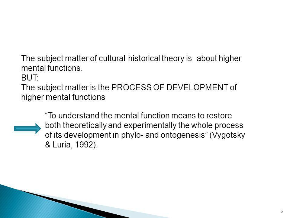 The subject matter of cultural-historical theory is about higher mental functions.