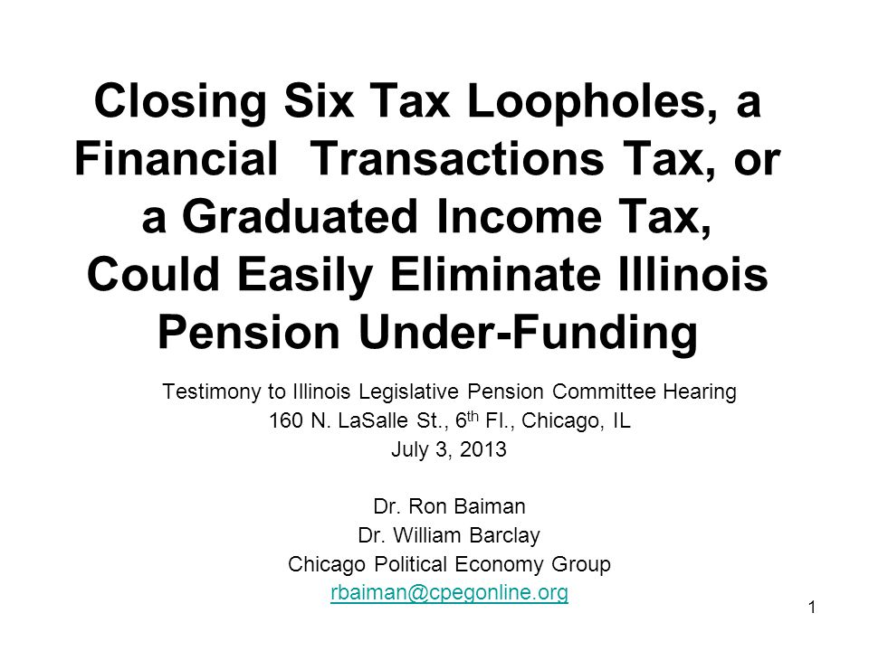 1 Closing Six Tax Loopholes, a Financial Transactions Tax, or a Graduated Income Tax, Could Easily Eliminate Illinois Pension Under-Funding Testimony