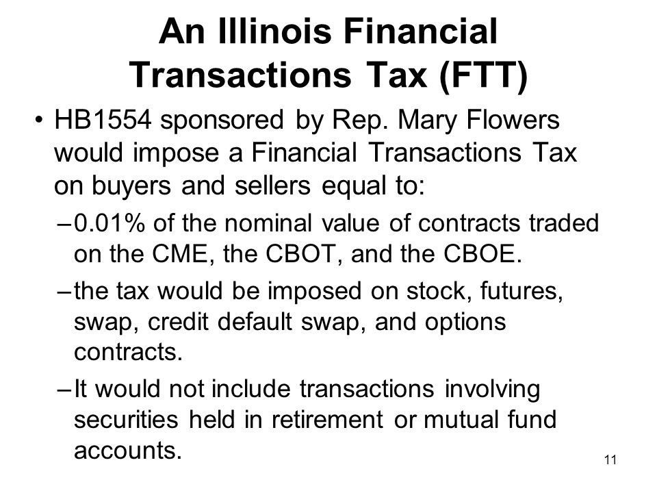 11 An Illinois Financial Transactions Tax (FTT) HB1554 sponsored by Rep. Mary Flowers would impose a Financial Transactions Tax on buyers and sellers