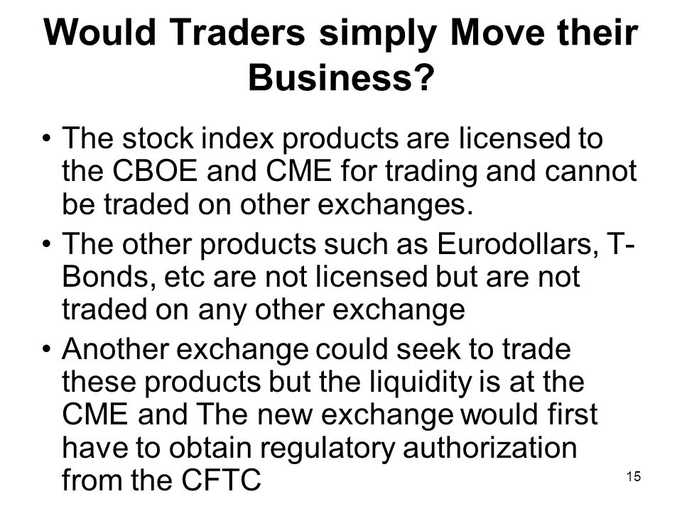 15 Would Traders simply Move their Business? The stock index products are licensed to the CBOE and CME for trading and cannot be traded on other excha