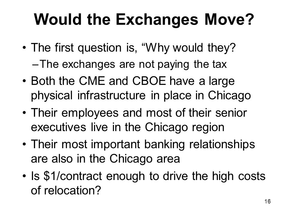 16 Would the Exchanges Move? The first question is, Why would they? –The exchanges are not paying the tax Both the CME and CBOE have a large physical