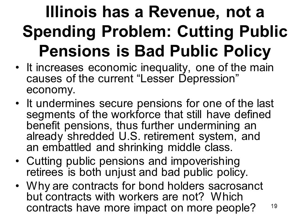 19 Illinois has a Revenue, not a Spending Problem: Cutting Public Pensions is Bad Public Policy It increases economic inequality, one of the main caus