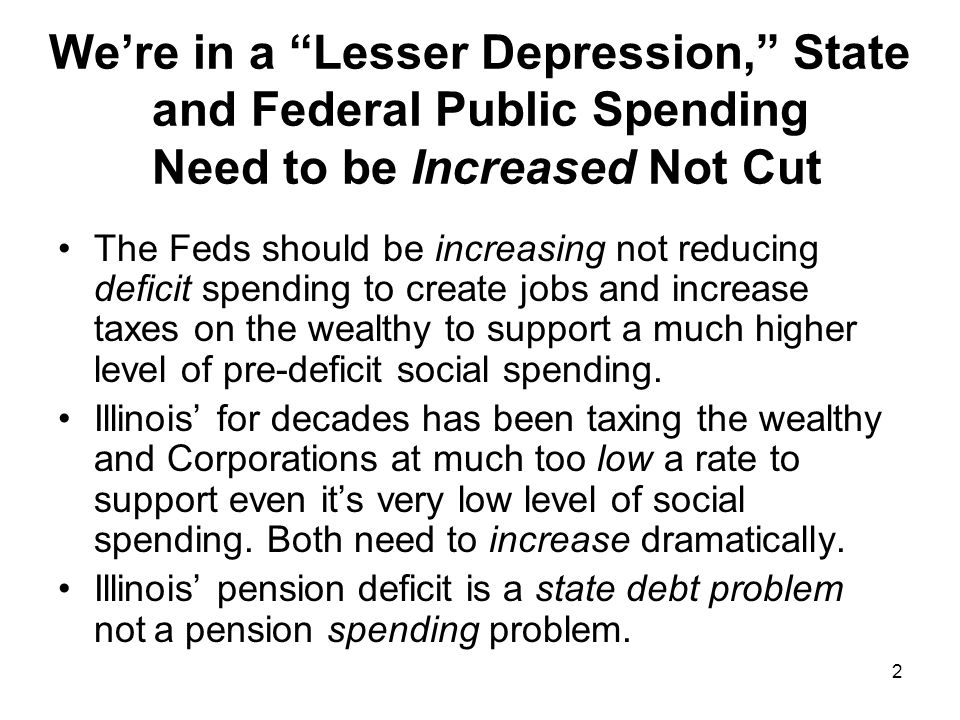 2 Were in a Lesser Depression, State and Federal Public Spending Need to be Increased Not Cut The Feds should be increasing not reducing deficit spending to create jobs and increase taxes on the wealthy to support a much higher level of pre-deficit social spending.