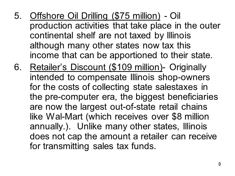 9 5.Offshore Oil Drilling ($75 million) - Oil production activities that take place in the outer continental shelf are not taxed by Illinois although many other states now tax this income that can be apportioned to their state.