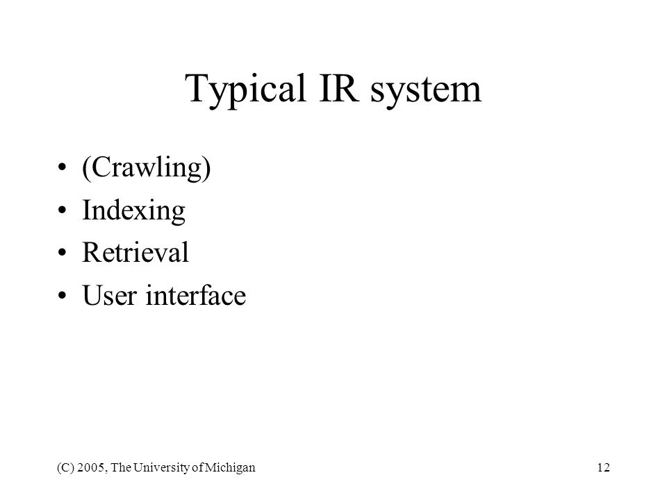 (C) 2005, The University of Michigan12 Typical IR system (Crawling) Indexing Retrieval User interface