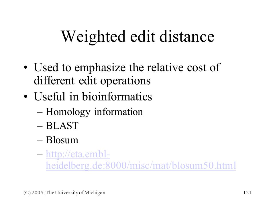 (C) 2005, The University of Michigan121 Weighted edit distance Used to emphasize the relative cost of different edit operations Useful in bioinformati