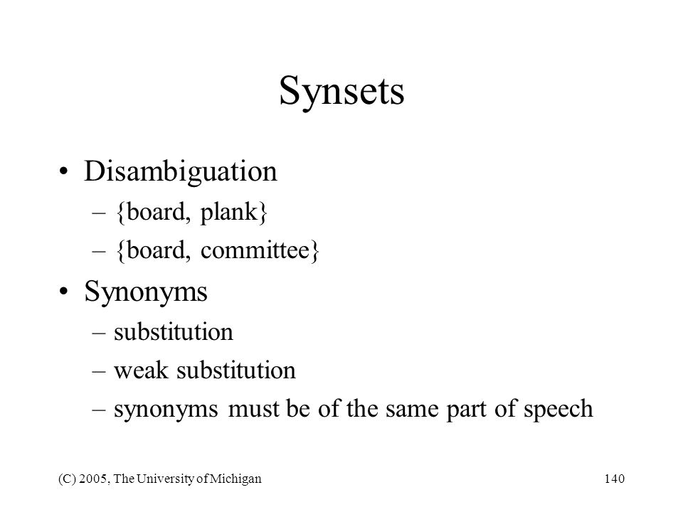 (C) 2005, The University of Michigan140 Synsets Disambiguation –{board, plank} –{board, committee} Synonyms –substitution –weak substitution –synonyms
