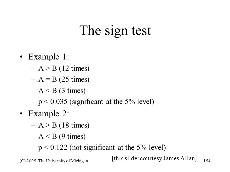 (C) 2005, The University of Michigan154 The sign test Example 1: –A > B (12 times) –A = B (25 times) –A < B (3 times) –p < 0.035 (significant at the 5